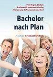 Bachelor nach Plan. Dein Weg ins Studium: Studienwahl, Bewerbung, Einstieg,...