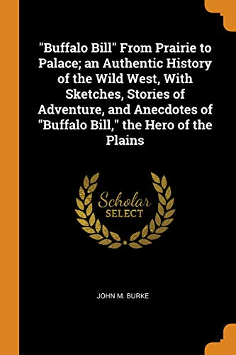 Buffalo Bill from Prairie to Palace; An Authentic History of the Wild West, with Sketches, Stories of Adventure, and Anecdotes of Buffalo Bill, the Hero of the Plains (Buffalo West Wild Bills)