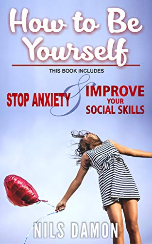 How to Be Yourself: this book includes: STOP ANXIETY & IMPROVE ...