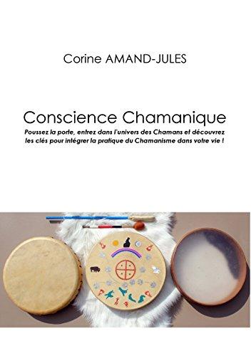 conscience chamanique: poussez la porte, entrez dans l'univers des chamans et découvrez les clés pour intégrer la pratique du chamanisme dans votre vie