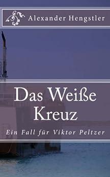 Das Weiße Kreuz: Ein Auftrag für Viktor Peltzer von [Hengstler, Alexander]