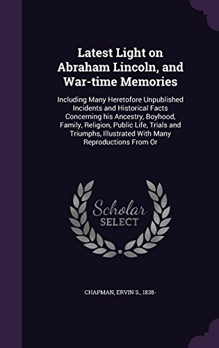 Latest Light on Abraham Lincoln, and War-time Memories: Including Many Heretofore Unpublished Incidents and Historical Facts Concerning his Ancestry, ... Illustrated With Many Reproductions From Or