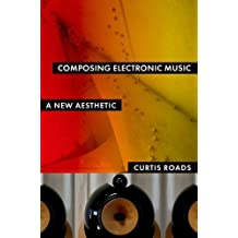 Composing Electronic Music: A New Aesthetic by Curtis Roads (2015-07-17)