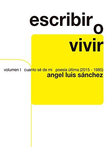 Escribir o Vivir: Volumen I Poesía Última (2015-1985)