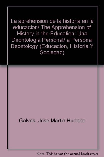La aprehension de la historia en la educacion/ The Apprehension of History in the Education: Una Deontologia Personal/ a Personal Deontology (Educacion, Historia Y Sociedad) por Jose Martin Hurtado Galves