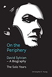 On the Periphery: David Sylvian - A Biography: The Solo Years (English Edition)