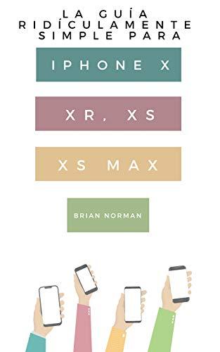 La Guía Ridículamente Simple Para Iphone X, XR, XS, XS Y Max: Una Guía Práctica Para Comen-zar Con La Próxima Generación De Iphone E Ios 12