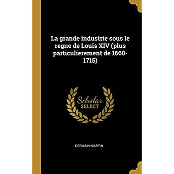 La Grande Industrie Sous Le Regne de Louis XIV (Plus Particulierement de 1660-1715)