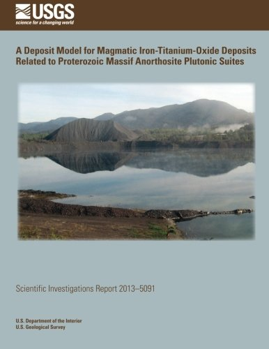 A Deposit Model for Magmatic Iron- Titanium-Oxide Deposits Related to Proterozoic Massif Anorthosite Plutonic Suites -