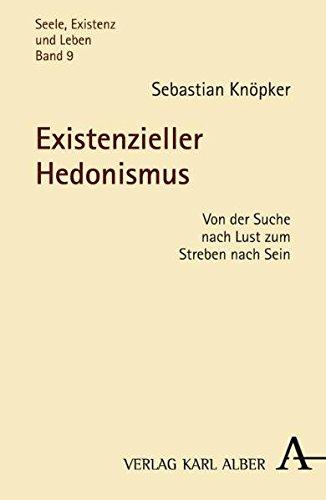 Existenzieller Hedonismus: Von der Suche nach Lust zum Streben nach Sein (Seele, Existenz und Leben) -