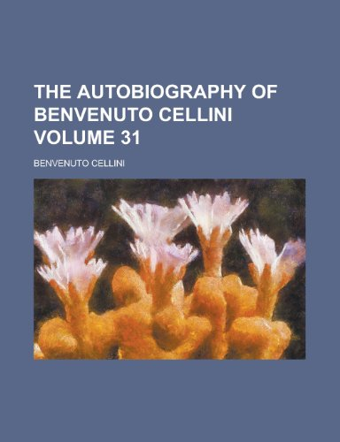 The Autobiography of Benvenuto Cellini Volume 31