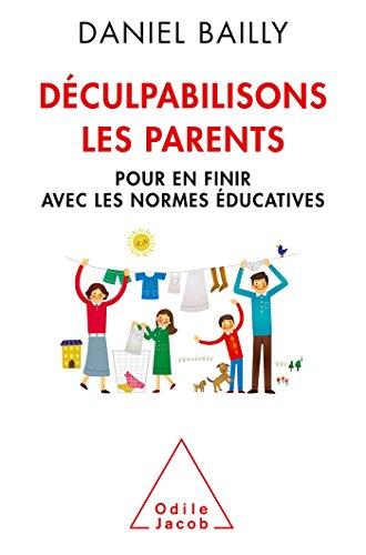 Dculpabilisons les parents: Pour en finir avec les normes ducatives