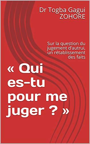 « Qui es-tu pour me juger ? »: Sur la question du jugement d'autrui,  un rétablissement des faits (COLLECTION EXEGESE ET CRIMINOLOGIE t. 1) par Dr Togba Gagui ZOHORE
