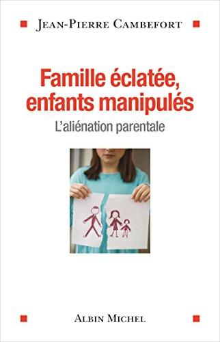 Famille éclatée, enfants manipulés: L'aliénation parentale par Jean-Pierre Cambefort
