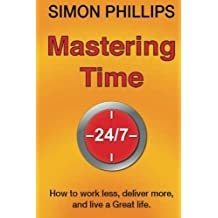 Mastering Time 24/7: how to work less, deliver more and live a Great life