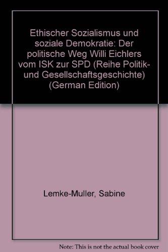 Ethischer Sozialismus und soziale Demokratie: Der politische Weg Willi Eichlers vom ISK zur SPD (Reihe Politik- und Gesellschaftsgeschichte) (German Edition)