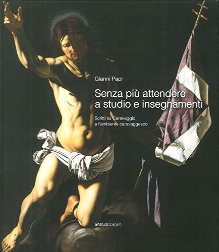 Senza più attendere a studio e insegnamenti. Scritti su Caravaggio e l'ambiente caravaggesco por Gianni Papi