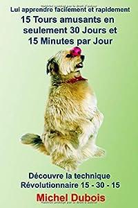 Lui apprendre 15 Tours amusants en seulement 30 Jours et 15 minutes par Jour: Eduquer son chien