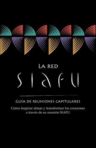 La red SIAFU guía de reuniones capitulares: Cómo inspirar almas y transformar los corazones a través de su reunión SIAFU