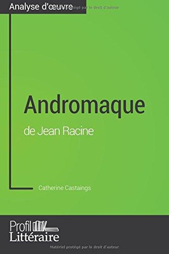 Andromaque de Jean Racine (Analyse approfondie): Approfondissez Votre Lecture Des Romans Classiques Et Modernes Avec Profil-Litteraire.Fr