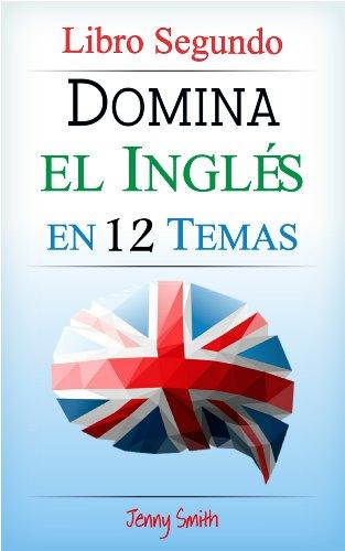 Domina el Inglés en 12 Temas. Libro Segundo: Más de 200 palabras y expresiones de nivel intermedio explicadas