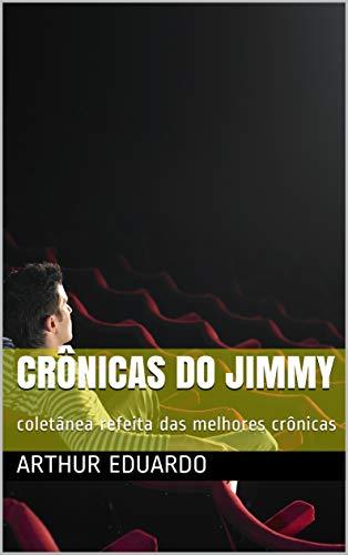 Crônicas do Jimmy: coletânea refeita das melhores crônicas (1) (Portuguese Edition) por Arthur Eduardo