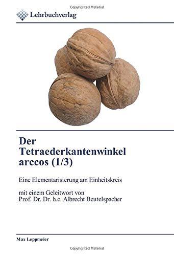 Der Tetraederkantenwinkel arccos (1/3): Eine Elementarisierung am Einheitskreis mit einem Geleitwort von Prof. Dr. Dr. h.c. Albrecht Beutelspacher