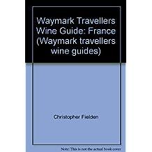 Waymark Travellers Wine Guide: France (Waymark travellers wine guides)