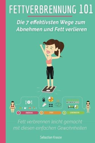 Fettverbrennung 101: Die 7 effektivsten Wege zum Abnehmen und Fett verlieren: Fett verbrennen leicht gemacht mit diesen einfachen Gewohnheiten