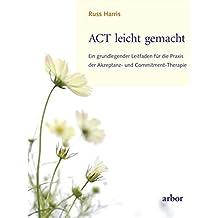 ACT leicht gemacht: Ein grundlegender Leitfaden für die Praxis der Akzeptanz- und Commitment-Therapie