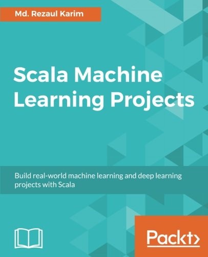 Scala Machine Learning Projects: Build real-world machine learning and deep learning projects with Scala