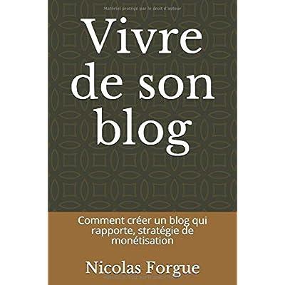 Vivre de son blog: Comment créer un blog qui rapporte, stratégie de monétisation