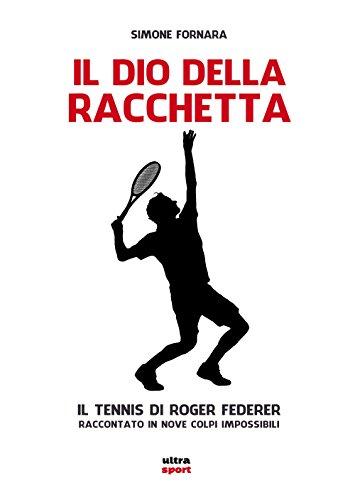 Il Dio della racchetta: Il tennis di Roger Federer raccontato in nove colpi impossibili