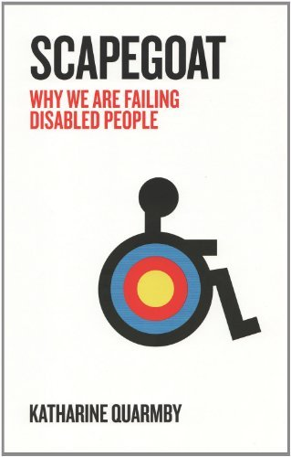 Scapegoat: Why We Are Failing Disabled People: Written by Katharine Quarmby, 2011 Edition, Publisher: Portobello Books Ltd [Paperback]