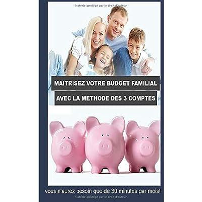Maîtrisez votre budget familial avec la méthode des 3 comptes: Vous n'aurez besoin que de 30 minutes par mois!