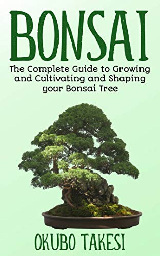 Bonsai: The Complete Guide To Growing And Cultivating And Shaping Your Bonsai Tree (English Edition) (Bonsai-baum Live)
