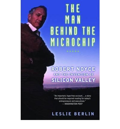 [(The Man Behind the Microchip: Robert Noyce and the Invention of Silicon Valley )] [Author: Leslie Berlin] [Jan-2007]