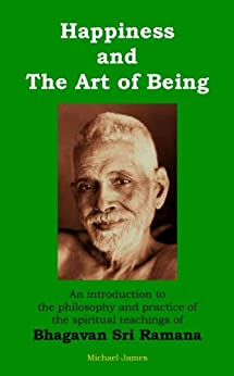 Happiness and the Art of Being: An introduction to the philosophy and practice of the spiritual teachings of Bhagavan Sri Ramana (English Edition) di [James, Michael]