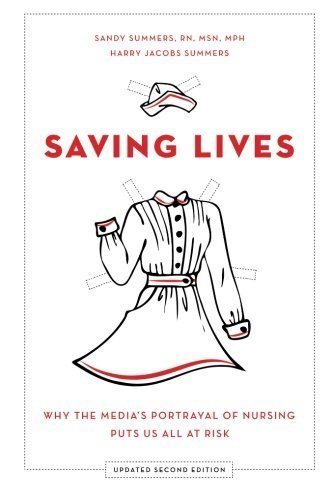 Saving Lives: Why the Media's Portrayal of Nursing Puts Us All at Risk by Sandy Summers (2014-10-15)