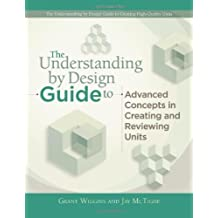 The Understanding by Design Guide to Advanced Concepts in Creating and Reviewing Units (Professional Development)