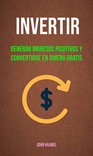 Invertir : Generar Ingresos Positivos Y Convertirse En Dinero ...