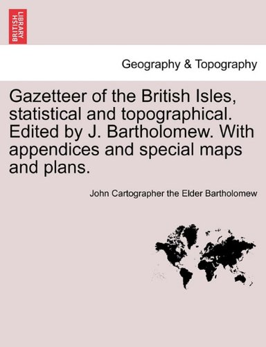 Gazetteer of the British Isles, statistical and topographical. Edited by J. Bartholomew. With appendices and special maps and plans.
