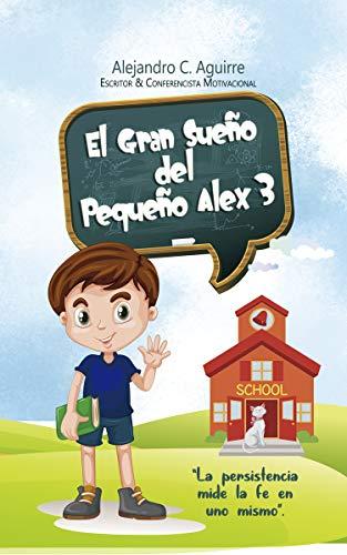 """El Gran Sueño del Pequeño Alex 3: """"La persistencia mide la fe en uno mismo"""". (1) por Alejandro C. Aguirre"""