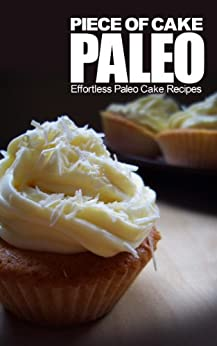 Piece of Cake Paleo - Effortless Paleo Cake Recipes by [Roberts, Jack]