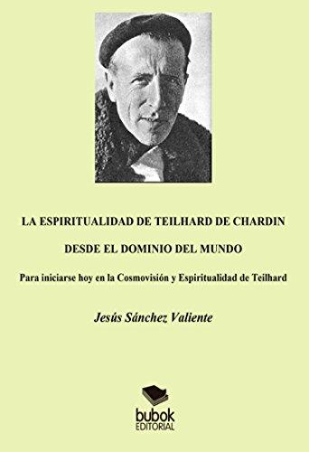 La espiritualidad de Teilhard de Chardin desde el dominio del mundo: Para iniciarse hoy en la Cosmovisión y Espiritualidad de Teilhard
