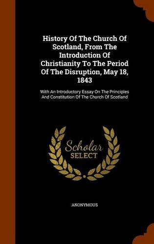 History Of The Church Of Scotland, From The Introduction Of Christianity To The Period Of The Disruption, May 18, 1843: With An Introductory Essay On ... And Constitution Of The Church Of Scotland