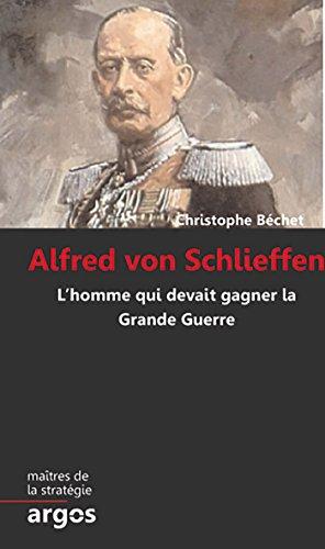 Alfred von Schlieffen: L homme qui devait gagner la Grande Guerre