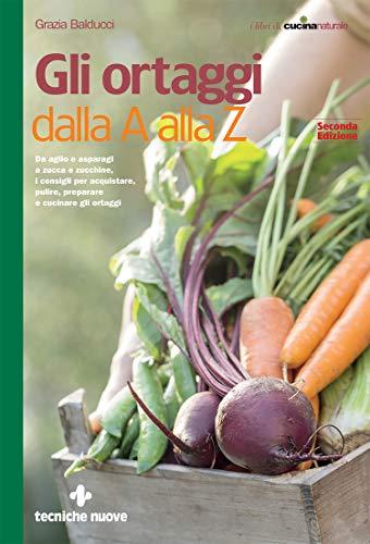 gli ortaggi dalla a alla z: da aglio e asparagi a zucca e zucchine, i consigli per acquistare, pulire, preparare e cucinare gli ortaggi