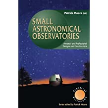 Small Astronomical Observatories: Amateur and Professional Designs and Constructions (The Patrick Moore Practical Astronomy Series)