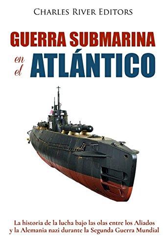 Guerra submarina en el Atlántico: La historia de la lucha bajo las olas entre los Aliados y la Alemania nazi durante la Segunda Guerra Mundial por Charles River Editors
